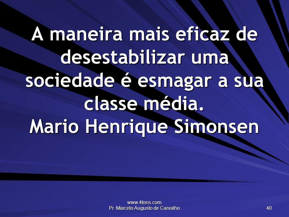 www.4tons.com Pr. Marcelo Augusto de Carvalho 40 A maneira mais eficaz de desestabilizar uma sociedade é esmagar a sua classe média. Mario Henrique Si