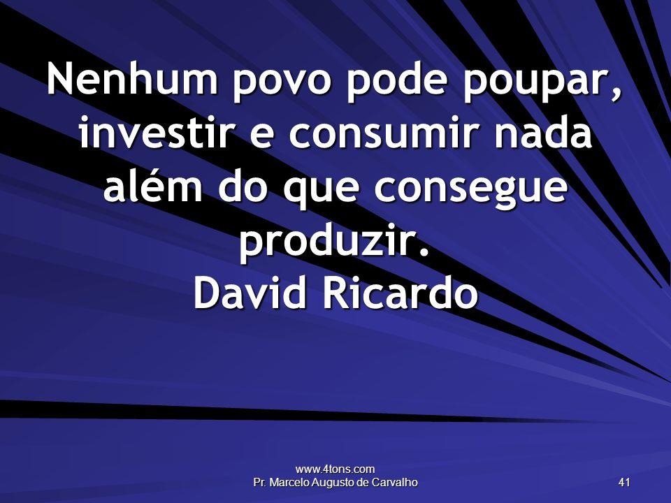 www.4tons.com Pr. Marcelo Augusto de Carvalho 41 Nenhum povo pode poupar, investir e consumir nada além do que consegue produzir. David Ricardo