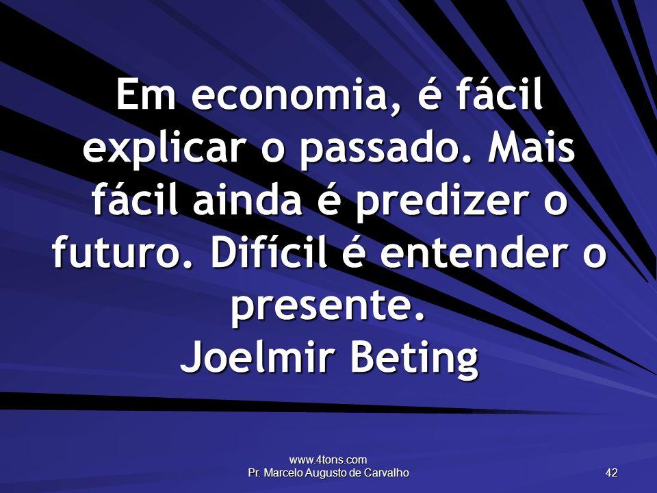 www.4tons.com Pr. Marcelo Augusto de Carvalho 42 Em economia, é fácil explicar o passado. Mais fácil ainda é predizer o futuro. Difícil é entender o p