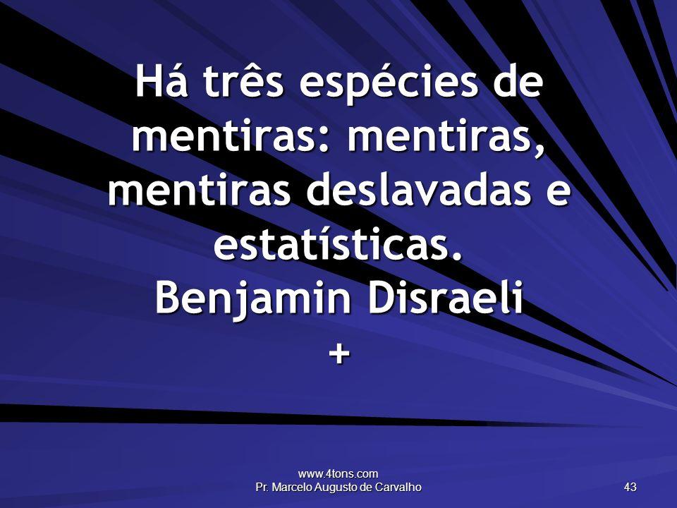 www.4tons.com Pr. Marcelo Augusto de Carvalho 43 Há três espécies de mentiras: mentiras, mentiras deslavadas e estatísticas. Benjamin Disraeli +