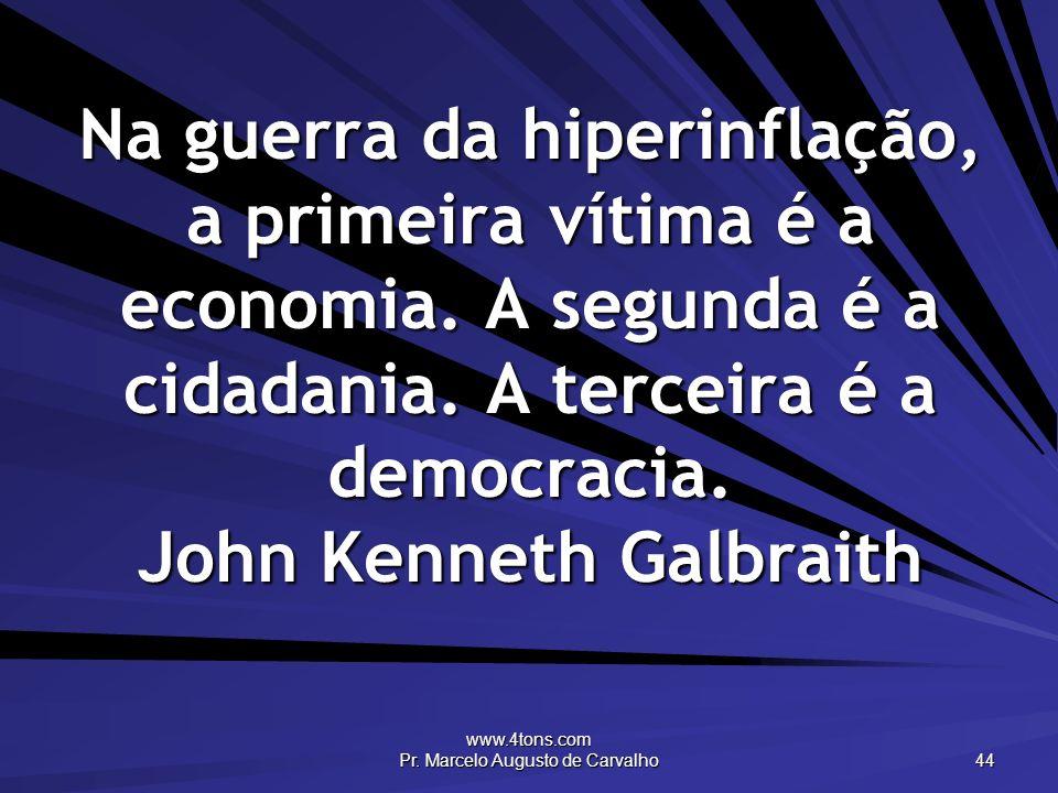 www.4tons.com Pr. Marcelo Augusto de Carvalho 44 Na guerra da hiperinflação, a primeira vítima é a economia. A segunda é a cidadania. A terceira é a d