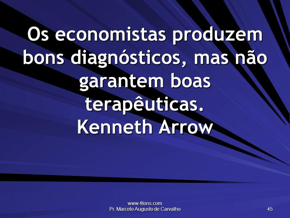 www.4tons.com Pr. Marcelo Augusto de Carvalho 45 Os economistas produzem bons diagnósticos, mas não garantem boas terapêuticas. Kenneth Arrow
