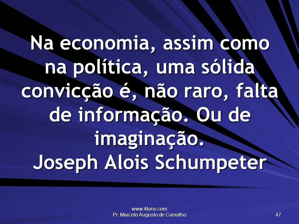 www.4tons.com Pr. Marcelo Augusto de Carvalho 47 Na economia, assim como na política, uma sólida convicção é, não raro, falta de informação. Ou de ima