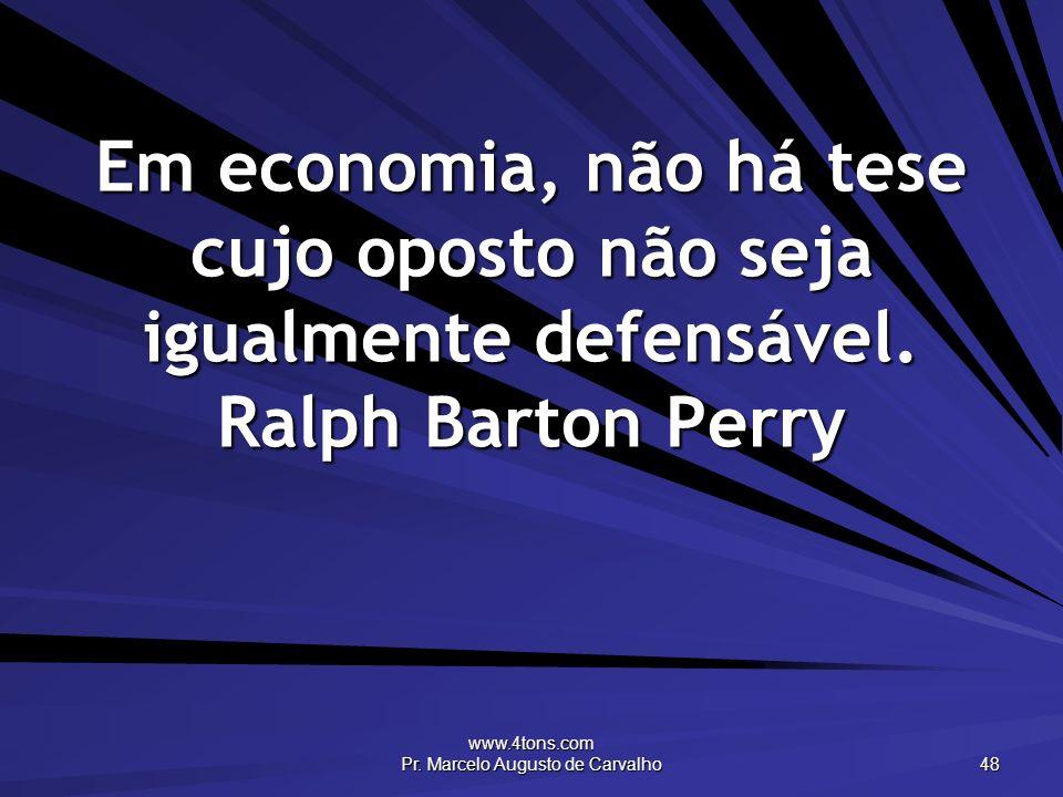 www.4tons.com Pr. Marcelo Augusto de Carvalho 48 Em economia, não há tese cujo oposto não seja igualmente defensável. Ralph Barton Perry