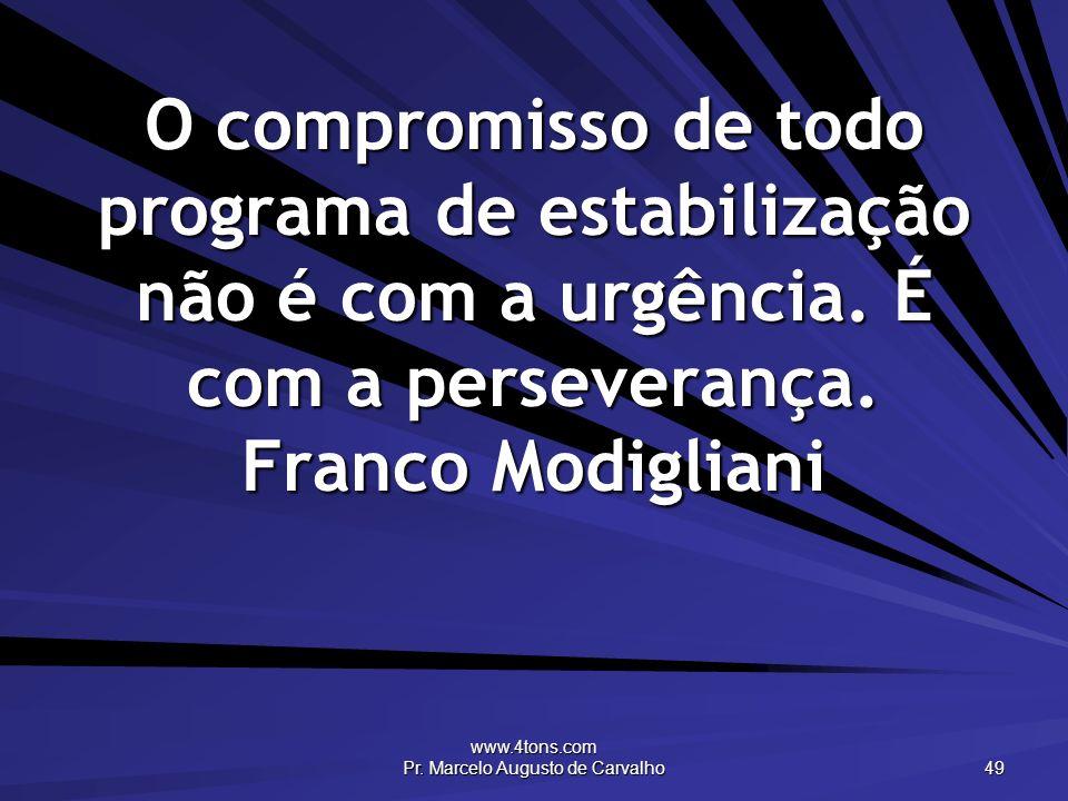 www.4tons.com Pr. Marcelo Augusto de Carvalho 49 O compromisso de todo programa de estabilização não é com a urgência. É com a perseverança. Franco Mo