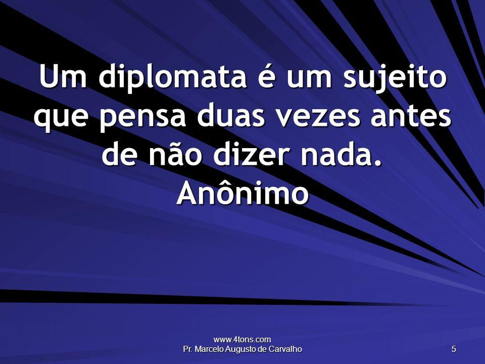 www.4tons.com Pr. Marcelo Augusto de Carvalho 5 Um diplomata é um sujeito que pensa duas vezes antes de não dizer nada. Anônimo