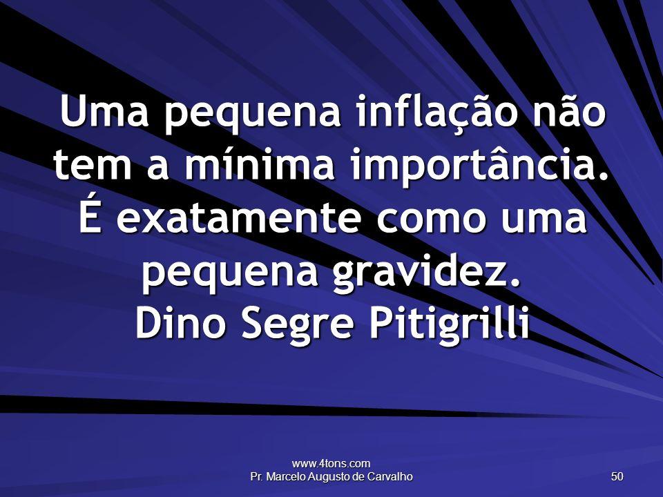 www.4tons.com Pr. Marcelo Augusto de Carvalho 50 Uma pequena inflação não tem a mínima importância. É exatamente como uma pequena gravidez. Dino Segre