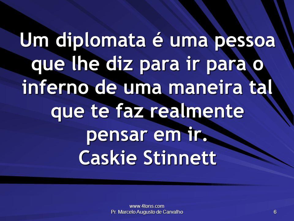 www.4tons.com Pr. Marcelo Augusto de Carvalho 6 Um diplomata é uma pessoa que lhe diz para ir para o inferno de uma maneira tal que te faz realmente p