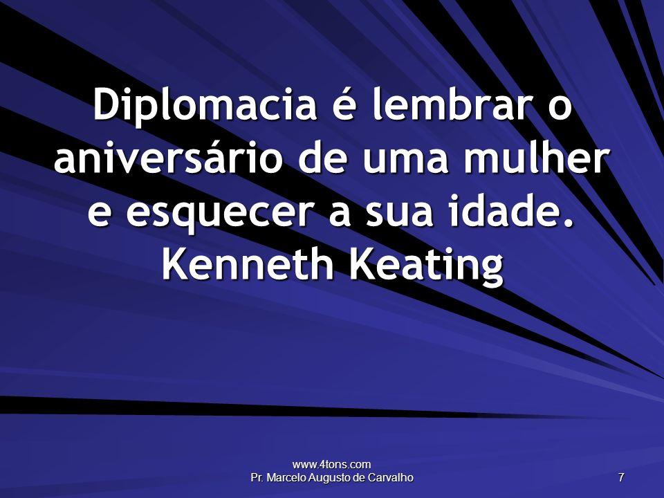 www.4tons.com Pr. Marcelo Augusto de Carvalho 7 Diplomacia é lembrar o aniversário de uma mulher e esquecer a sua idade. Kenneth Keating