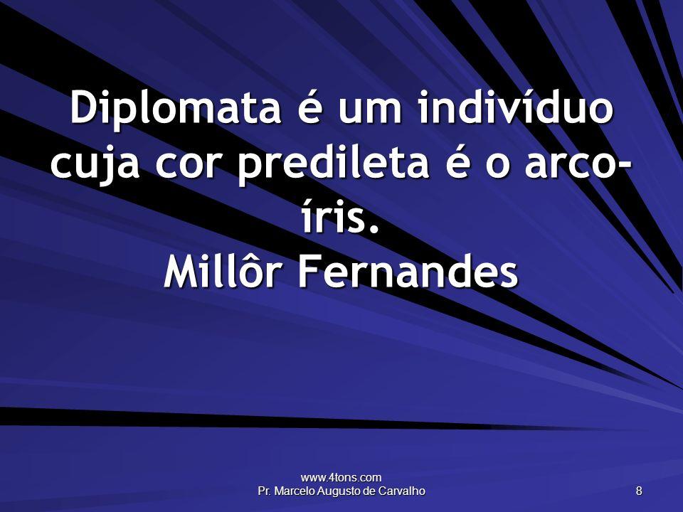 www.4tons.com Pr. Marcelo Augusto de Carvalho 8 Diplomata é um indivíduo cuja cor predileta é o arco- íris. Millôr Fernandes