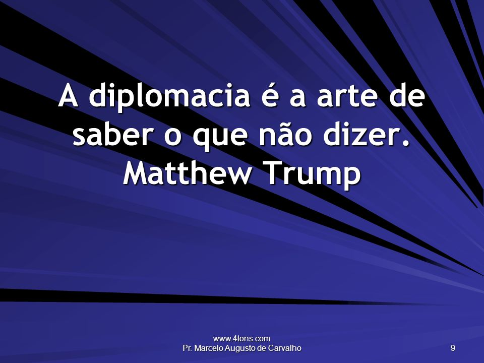 www.4tons.com Pr. Marcelo Augusto de Carvalho 9 A diplomacia é a arte de saber o que não dizer. Matthew Trump