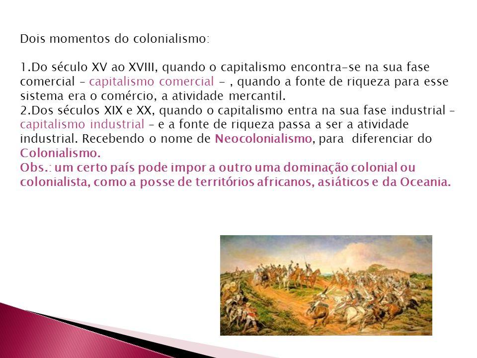 Dois momentos do colonialismo: 1.Do século XV ao XVIII, quando o capitalismo encontra-se na sua fase comercial – capitalismo comercial -, quando a fonte de riqueza para esse sistema era o comércio, a atividade mercantil.