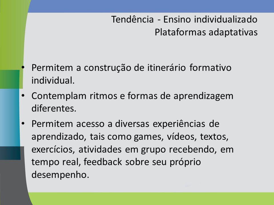 Tendência - Ensino individualizado Plataformas adaptativas Permitem a construção de itinerário formativo individual. Contemplam ritmos e formas de apr