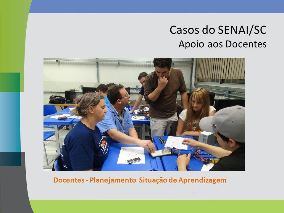Casos do SENAI/SC Apoio aos Docentes Docentes - Planejamento Situação de Aprendizagem