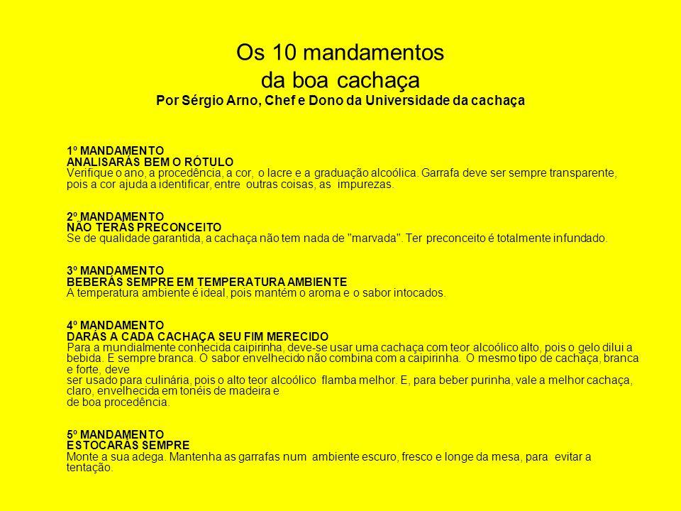 Os 10 mandamentos da boa cachaça Por Sérgio Arno, Chef e Dono da Universidade da cachaça 1º MANDAMENTO ANALISARÁS BEM O RÓTULO Verifique o ano, a proc