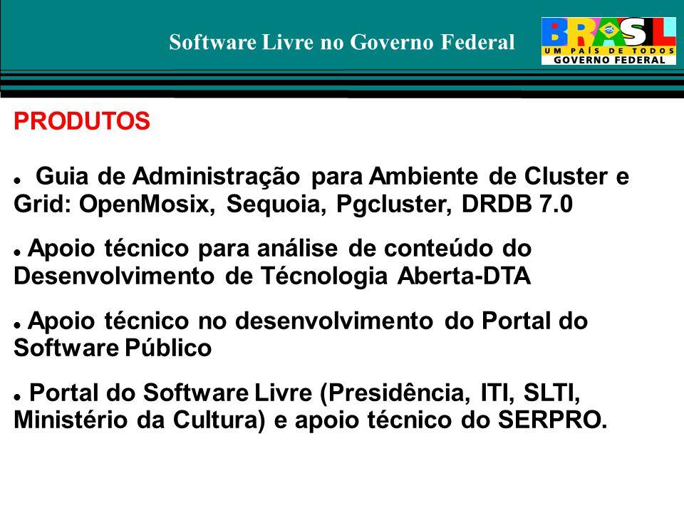 Software Livre no Governo Federal PRODUTOS Guia de Administração para Ambiente de Cluster e Grid: OpenMosix, Sequoia, Pgcluster, DRDB 7.0 Apoio técnic