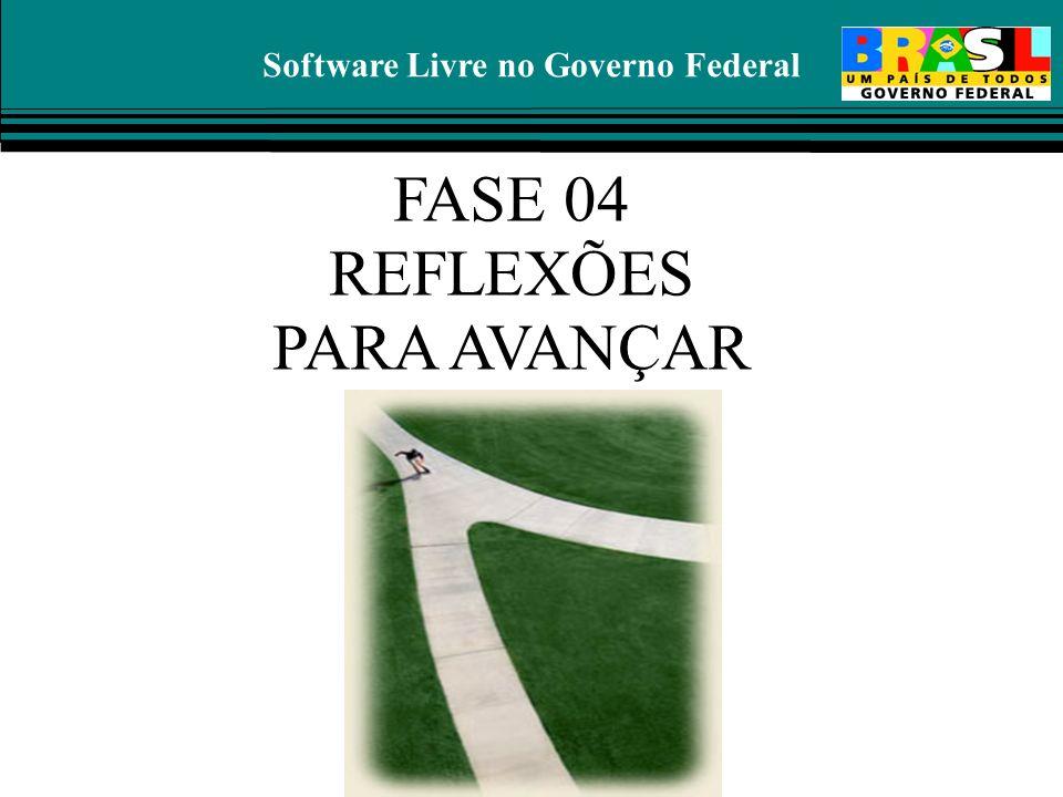 Software Livre no Governo Federal FASE 04 REFLEXÕES PARA AVANÇAR