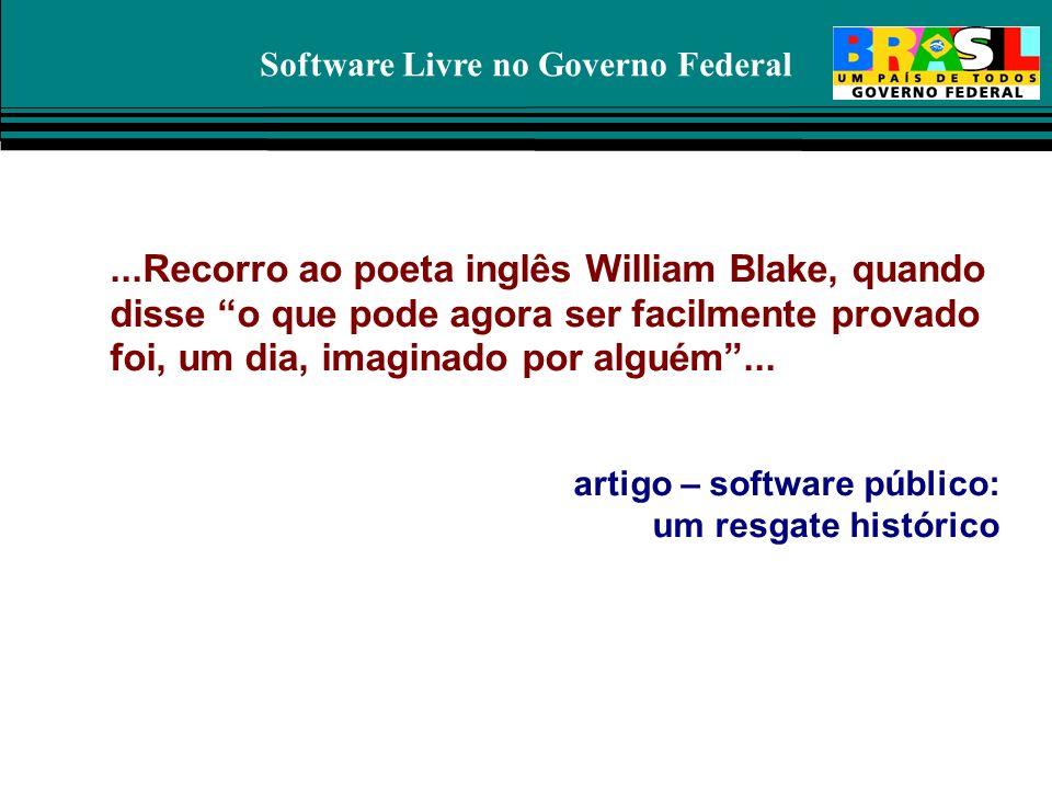 Software Livre no Governo Federal...Recorro ao poeta inglês William Blake, quando disse o que pode agora ser facilmente provado foi, um dia, imaginado