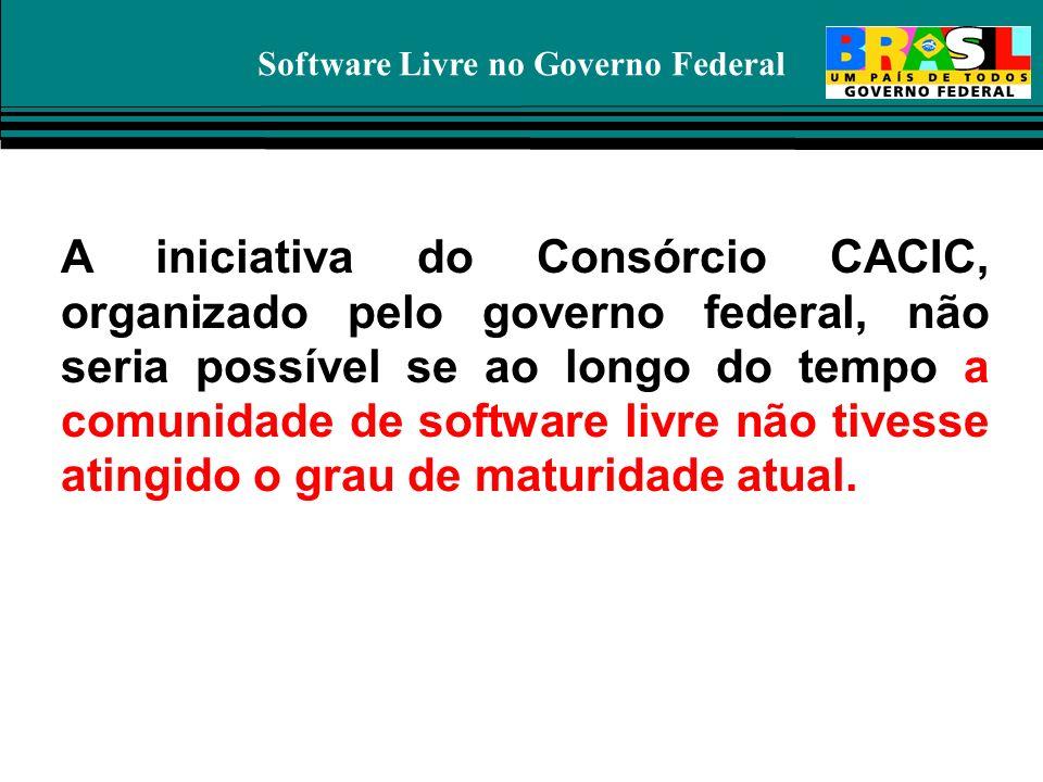 Software Livre no Governo Federal A iniciativa do Consórcio CACIC, organizado pelo governo federal, não seria possível se ao longo do tempo a comunida