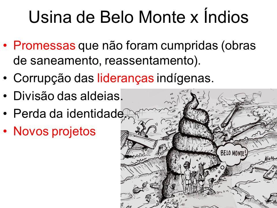 Usina de Belo Monte x Índios Promessas que não foram cumpridas (obras de saneamento, reassentamento). Corrupção das lideranças indígenas. Divisão das