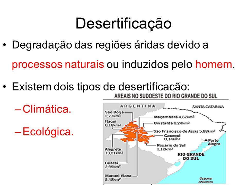 Desertificação Degradação das regiões áridas devido a processos naturais ou induzidos pelo homem. Existem dois tipos de desertificação: –Climática. –E