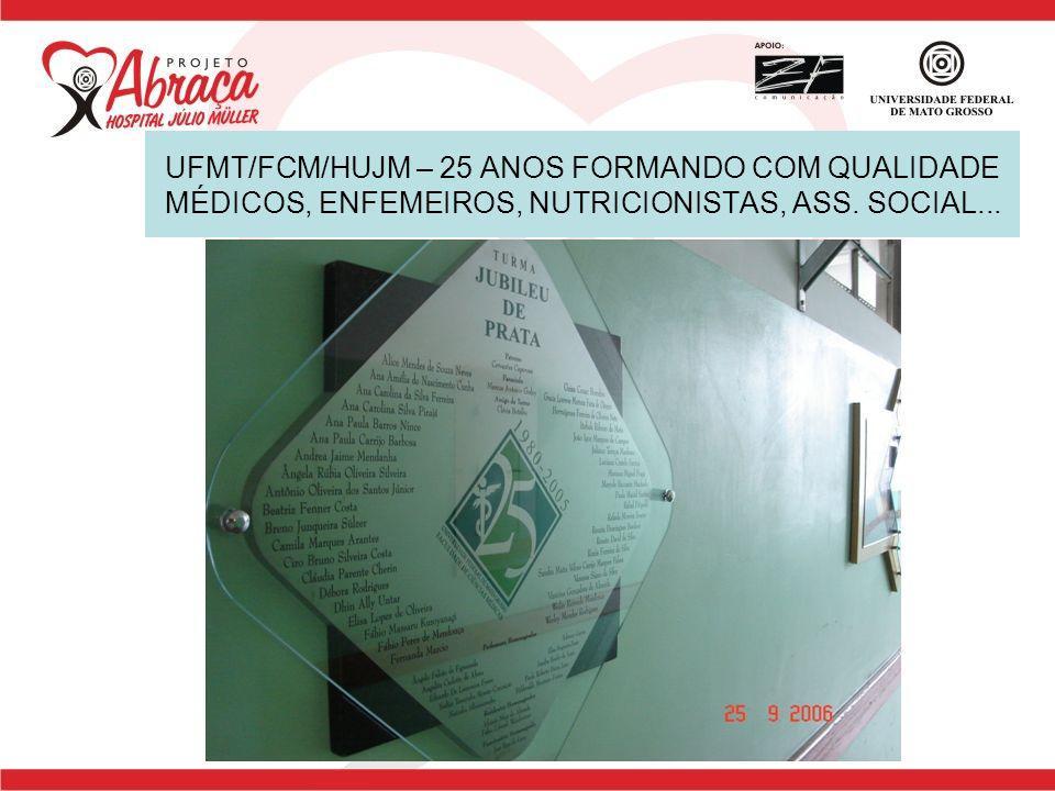 UFMT/FCM/HUJM – 25 ANOS FORMANDO COM QUALIDADE MÉDICOS, ENFEMEIROS, NUTRICIONISTAS, ASS. SOCIAL...