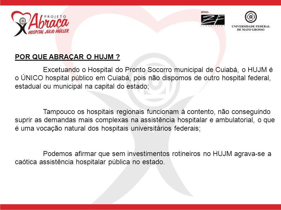 POR QUE ABRAÇAR O HUJM ? Excetuando o Hospital do Pronto Socorro municipal de Cuiabá, o HUJM é o ÚNICO hospital público em Cuiabá, pois não dispomos d