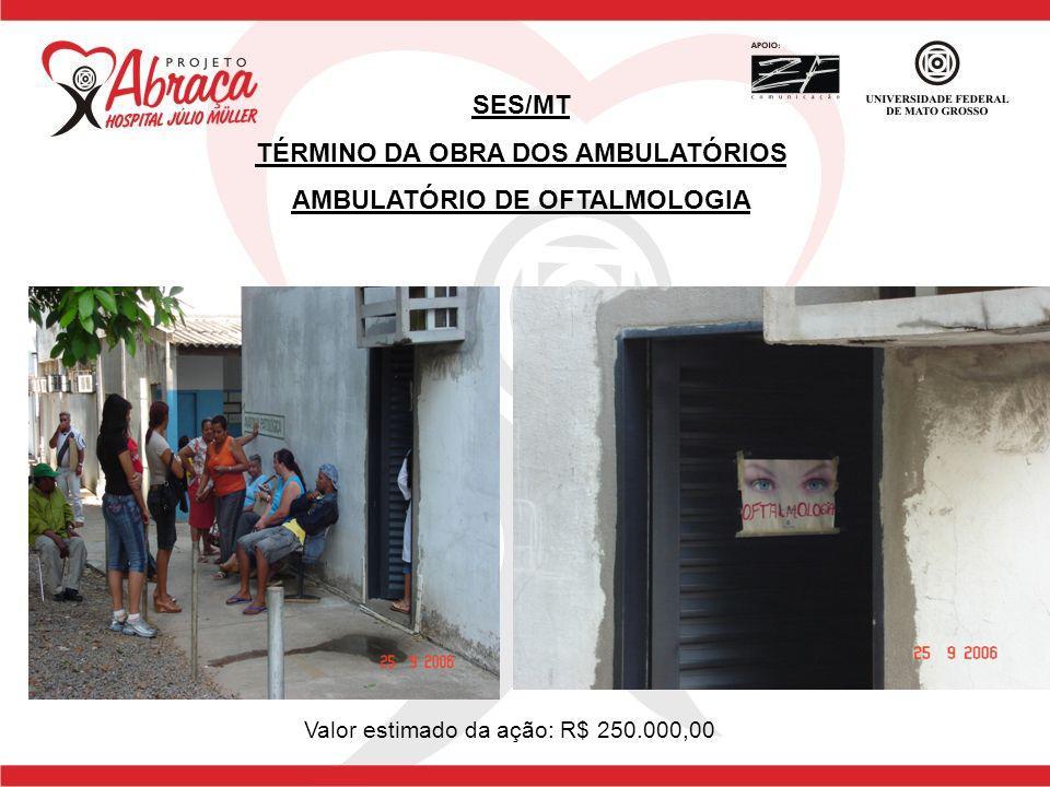 SES/MT TÉRMINO DA OBRA DOS AMBULATÓRIOS AMBULATÓRIO DE OFTALMOLOGIA Valor estimado da ação: R$ 250.000,00