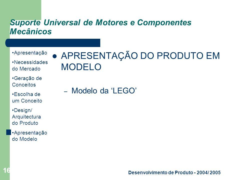 Apresentação Necessidades do Mercado Geração de Conceitos Escolha de um Conceito Design/ Arquitectura do Produto Apresentação do Modelo Desenvolvimento de Produto - 2004/ 2005 16 Suporte Universal de Motores e Componentes Mecânicos APRESENTAÇÃO DO PRODUTO EM MODELO – Modelo da LEGO