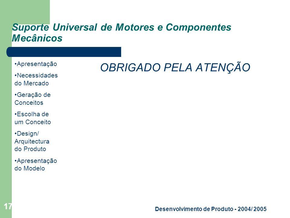 Apresentação Necessidades do Mercado Geração de Conceitos Escolha de um Conceito Design/ Arquitectura do Produto Apresentação do Modelo Desenvolvimento de Produto - 2004/ 2005 17 Suporte Universal de Motores e Componentes Mecânicos OBRIGADO PELA ATENÇÃO