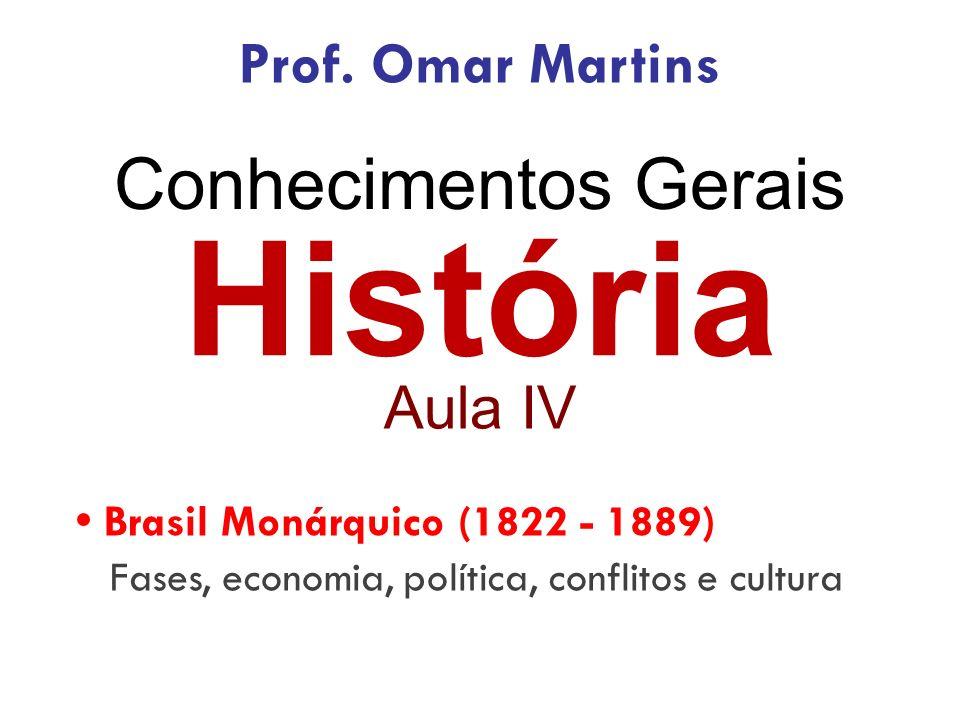 História Aula IV Brasil Monárquico (1822 - 1889) Fases, economia, política, conflitos e cultura Prof. Omar Martins
