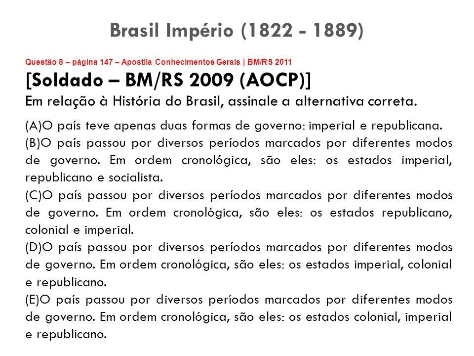 Questão 8 – página 147 – Apostila Conhecimentos Gerais | BM/RS 2011 [Soldado – BM/RS 2009 (AOCP)] Em relação à História do Brasil, assinale a alternat