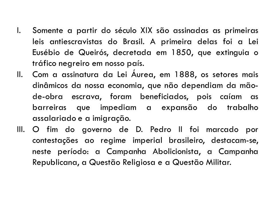 I.Somente a partir do século XIX são assinadas as primeiras leis antiescravistas do Brasil. A primeira delas foi a Lei Eusébio de Queirós, decretada e