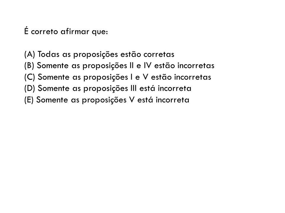 É correto afirmar que: (A) Todas as proposições estão corretas (B) Somente as proposições II e IV estão incorretas (C) Somente as proposições I e V es