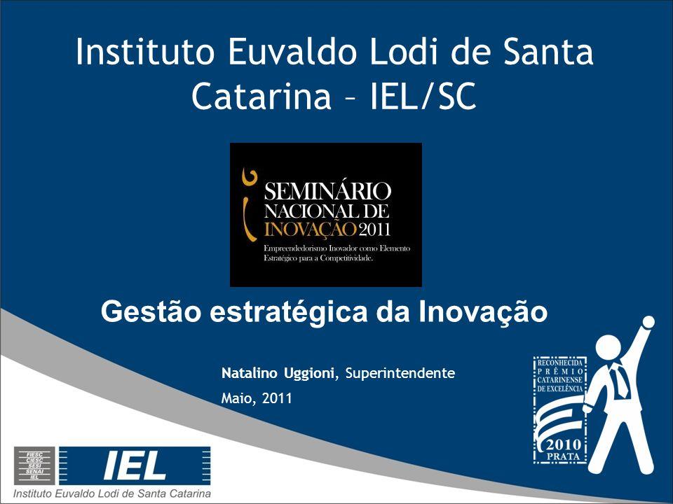 Instituto Euvaldo Lodi de Santa Catarina – IEL/SC Natalino Uggioni, Superintendente Maio, 2011 Gestão estratégica da Inovação