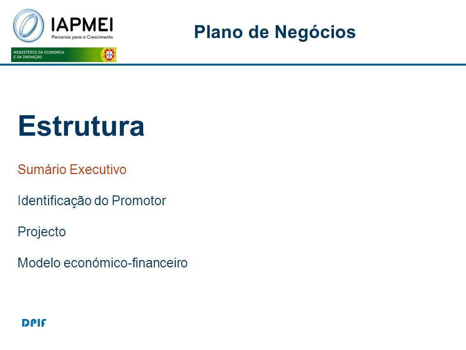 P Estrutura Sumário Executivo Identificação do Promotor Projecto Modelo económico-financeiro Plano de Negócios DPIF