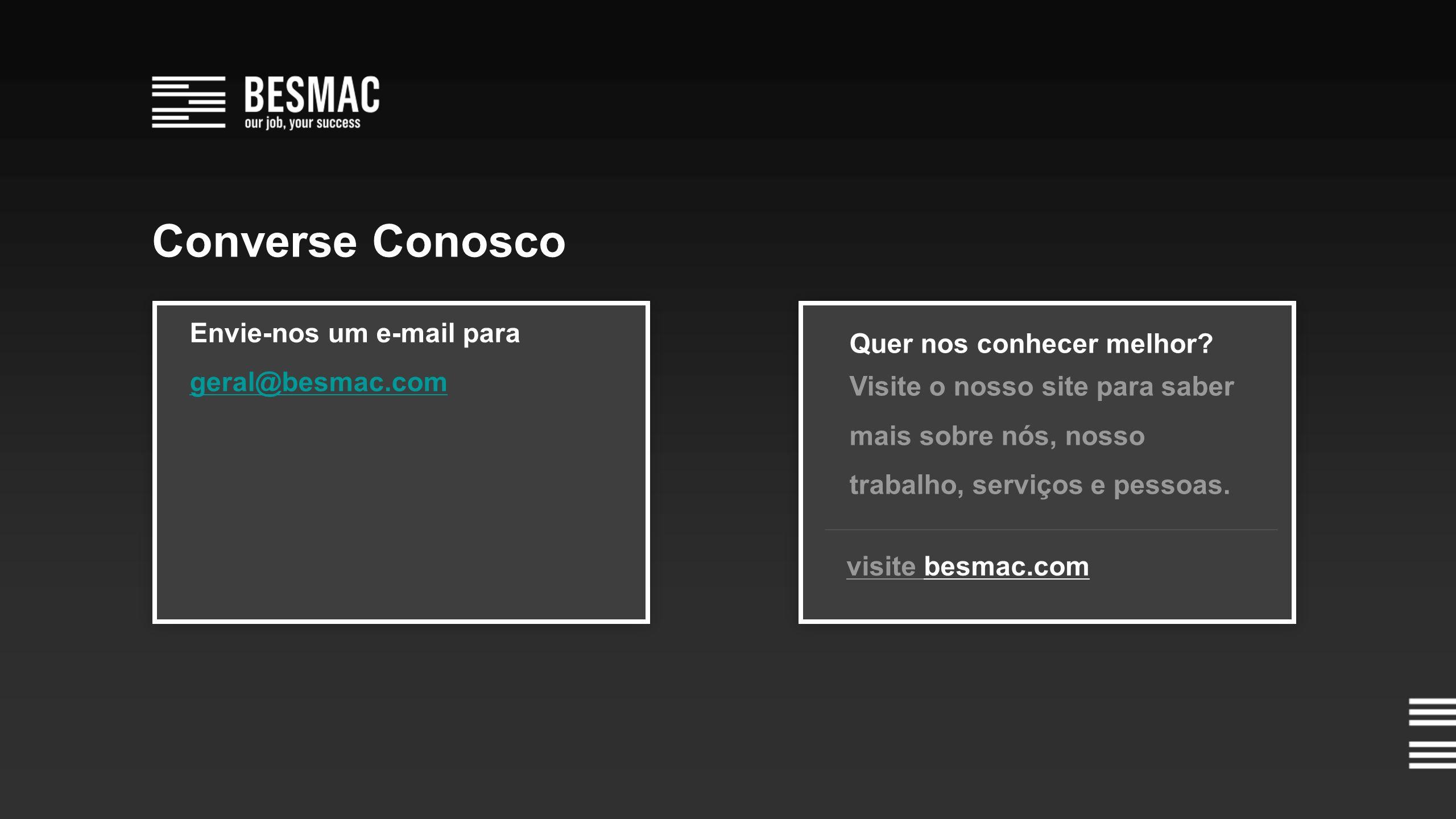 Envie-nos um e-mail para geral@besmac.com visite besmac.com Quer nos conhecer melhor.