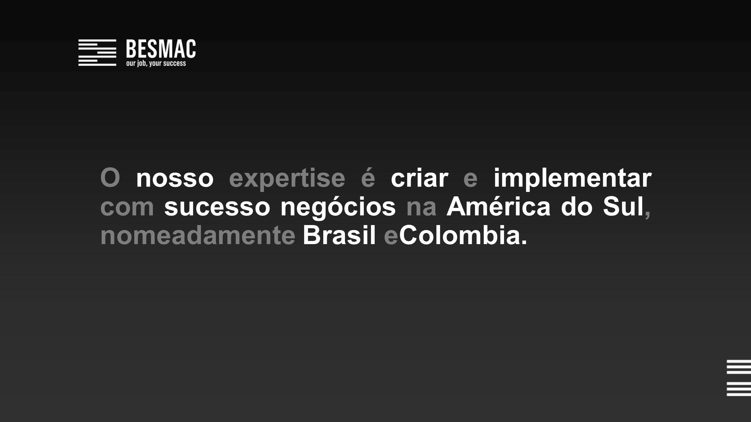O nosso expertise é criar e implementar com sucesso negócios na América do Sul, nomeadamente Brasil eColombia.