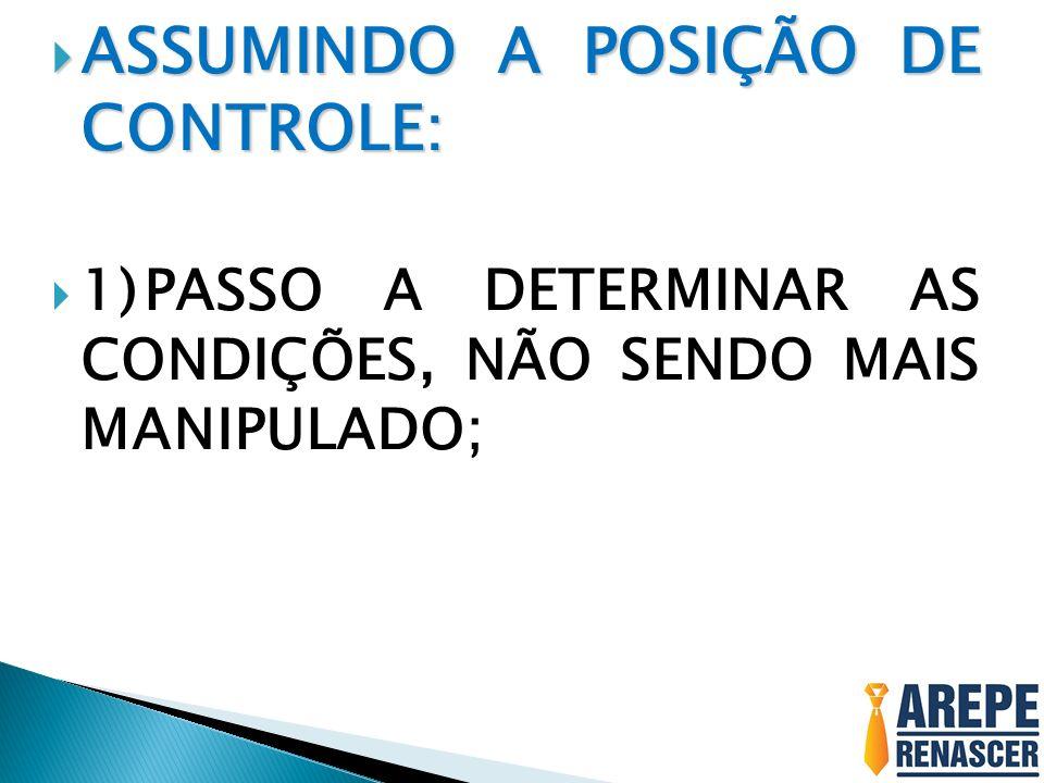 ASSUMINDO A POSIÇÃO DE CONTROLE: ASSUMINDO A POSIÇÃO DE CONTROLE: 1)PASSO A DETERMINAR AS CONDIÇÕES, NÃO SENDO MAIS MANIPULADO;