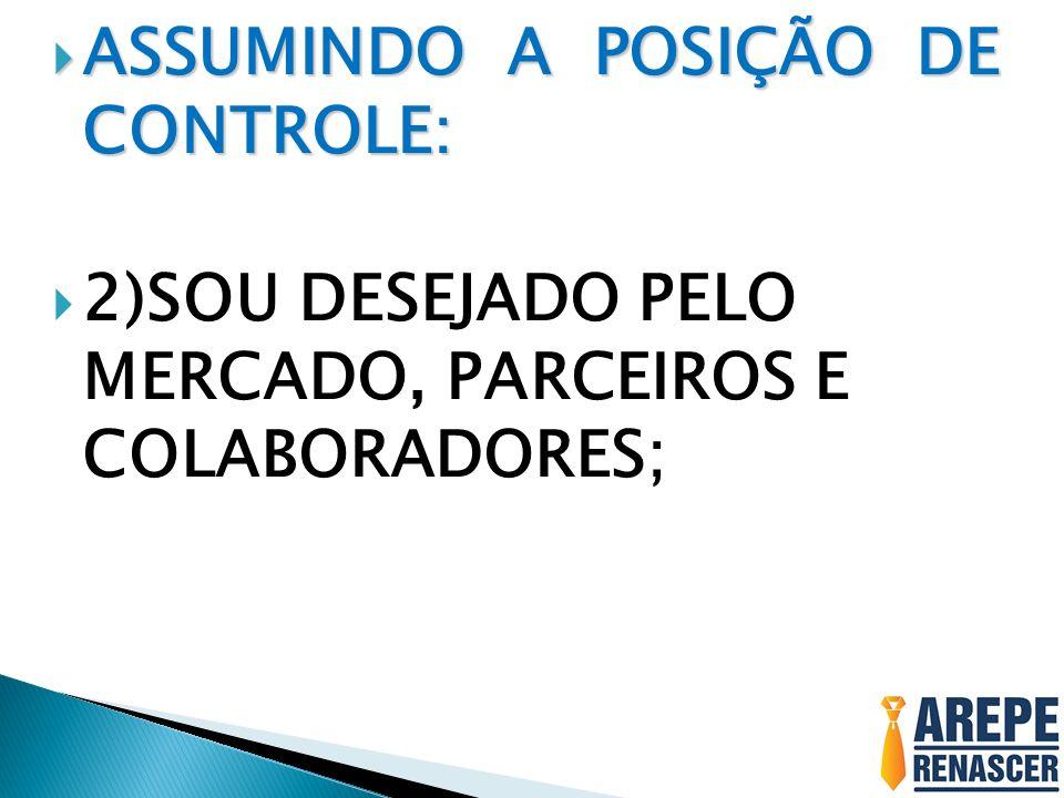 ASSUMINDO A POSIÇÃO DE CONTROLE: ASSUMINDO A POSIÇÃO DE CONTROLE: 2)SOU DESEJADO PELO MERCADO, PARCEIROS E COLABORADORES;