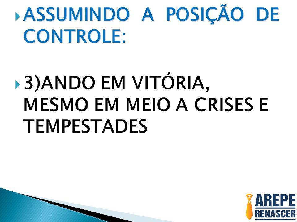 ASSUMINDO A POSIÇÃO DE CONTROLE: ASSUMINDO A POSIÇÃO DE CONTROLE: 3)ANDO EM VITÓRIA, MESMO EM MEIO A CRISES E TEMPESTADES