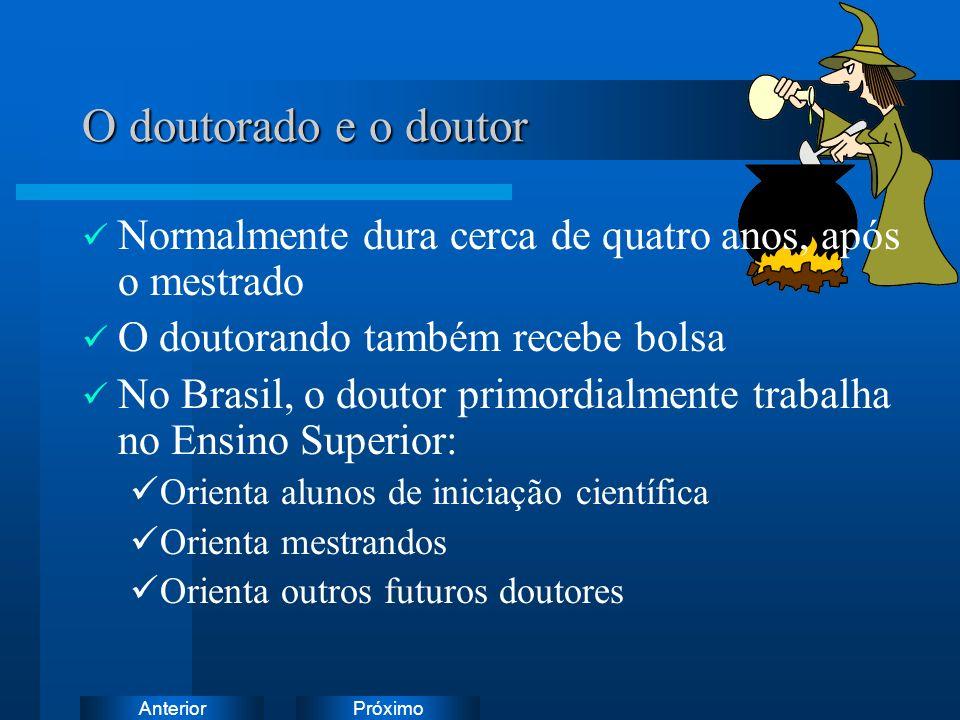 PróximoAnterior O doutorado e o doutor Normalmente dura cerca de quatro anos, após o mestrado O doutorando também recebe bolsa No Brasil, o doutor primordialmente trabalha no Ensino Superior: Orienta alunos de iniciação científica Orienta mestrandos Orienta outros futuros doutores