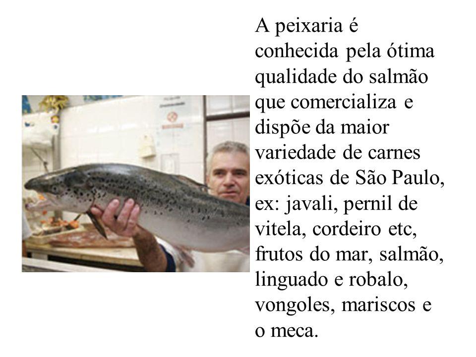 A peixaria é conhecida pela ótima qualidade do salmão que comercializa e dispõe da maior variedade de carnes exóticas de São Paulo, ex: javali, pernil de vitela, cordeiro etc, frutos do mar, salmão, linguado e robalo, vongoles, mariscos e o meca.