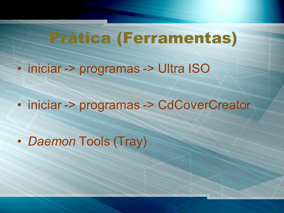 Prática (Ferramentas) iniciar -> programas -> Ultra ISO iniciar -> programas -> CdCoverCreator Daemon Tools (Tray)