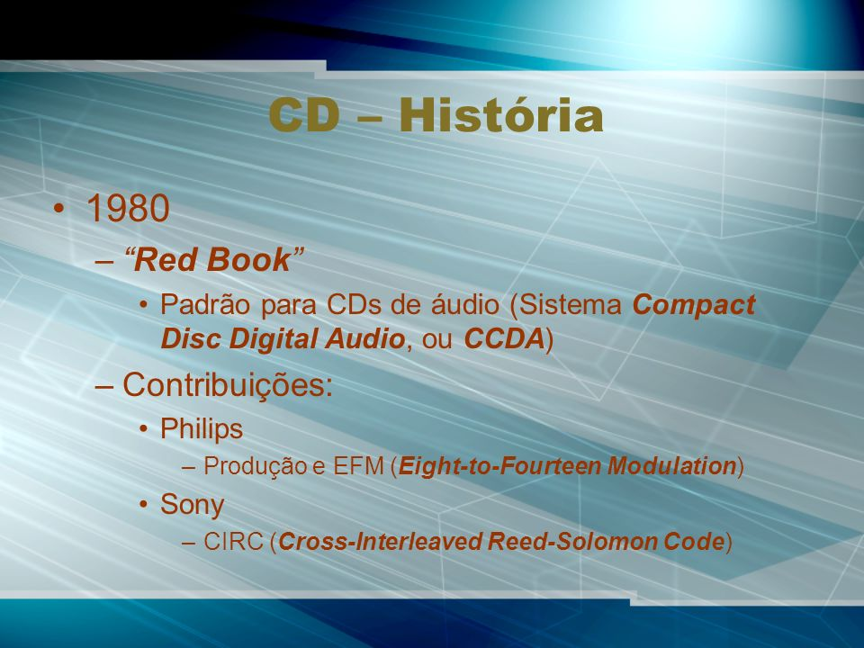 CD – História 1980 –Red Book Padrão para CDs de áudio (Sistema Compact Disc Digital Audio, ou CCDA) –Contribuições: Philips –Produção e EFM (Eight-to-Fourteen Modulation) Sony –CIRC (Cross-Interleaved Reed-Solomon Code)