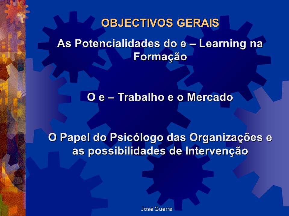 José Guerra OBJECTIVOS GERAIS As Potencialidades do e – Learning na Formação O e – Trabalho e o Mercado O Papel do Psicólogo das Organizações e as pos