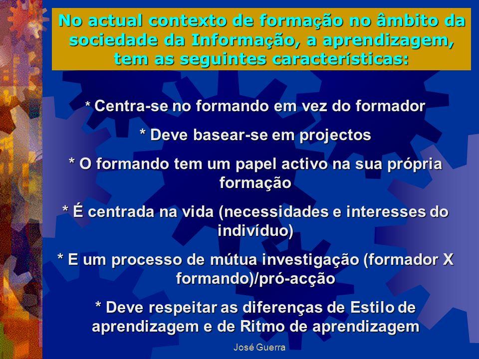 José Guerra No actual contexto de forma ç ão no âmbito da sociedade da Informa ç ão, a aprendizagem, tem as seguintes caracter í sticas: * Centra-se n