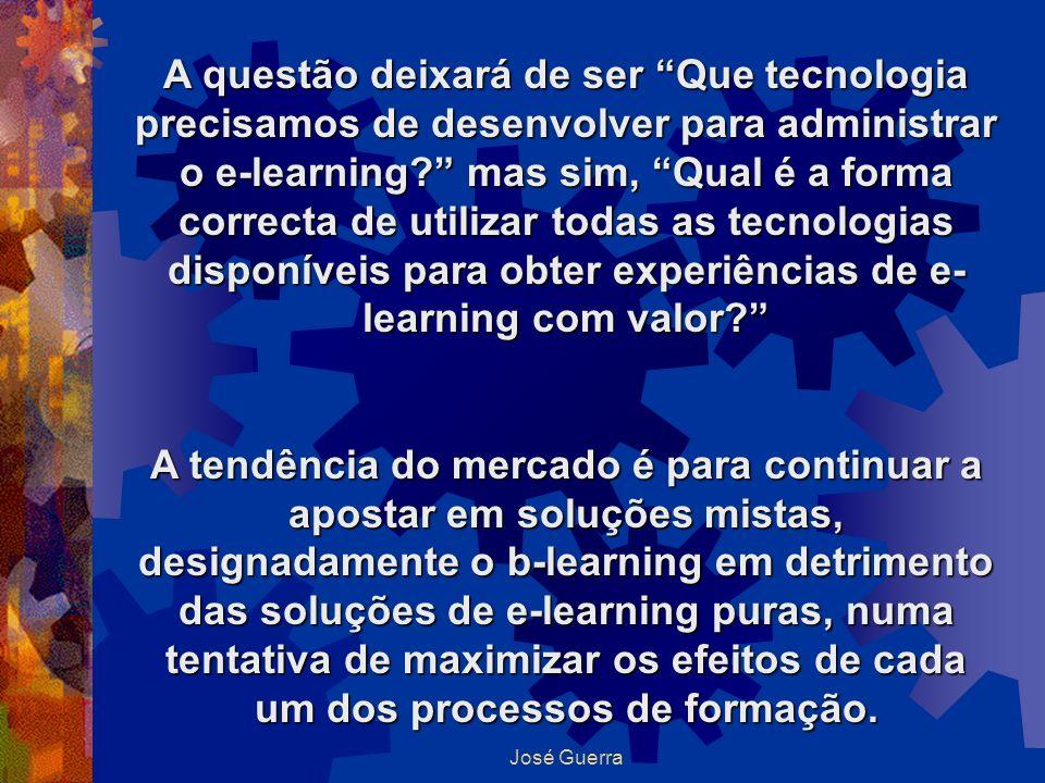 José Guerra A questão deixará de ser Que tecnologia precisamos de desenvolver para administrar o e-learning? mas sim, Qual é a forma correcta de utili