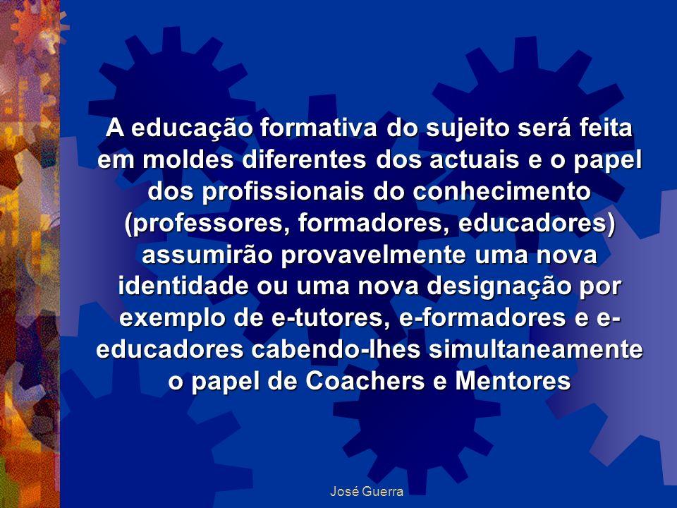 José Guerra A educação formativa do sujeito será feita em moldes diferentes dos actuais e o papel dos profissionais do conhecimento (professores, form