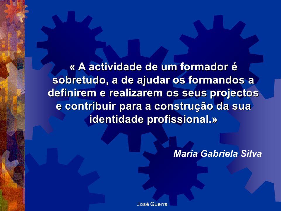 José Guerra « A actividade de um formador é sobretudo, a de ajudar os formandos a definirem e realizarem os seus projectos e contribuir para a constru